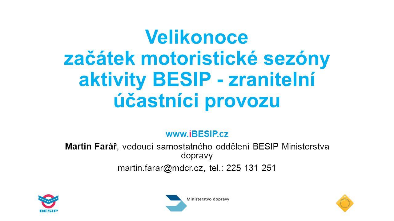 Velikonoce začátek motoristické sezóny aktivity BESIP - zranitelní účastníci provozu www.iBESIP.cz Martin Farář, vedoucí samostatného oddělení BESIP Ministerstva dopravy martin.farar@mdcr.cz, tel.: 225 131 251