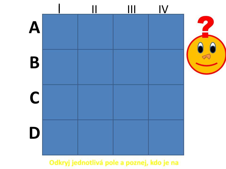 A B C D I IIIII I IV Odkryj jednotlivá pole a poznej, kdo je na obrázku. ?