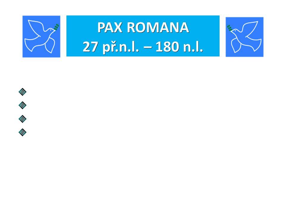 PAX ROMANA 27 př.n.l. – 180 n.l. Ukončení občanské války. Uzavření míru se silnými sousedy. Umírněná, ale energická vnitřní i zahraniční politika. Sla