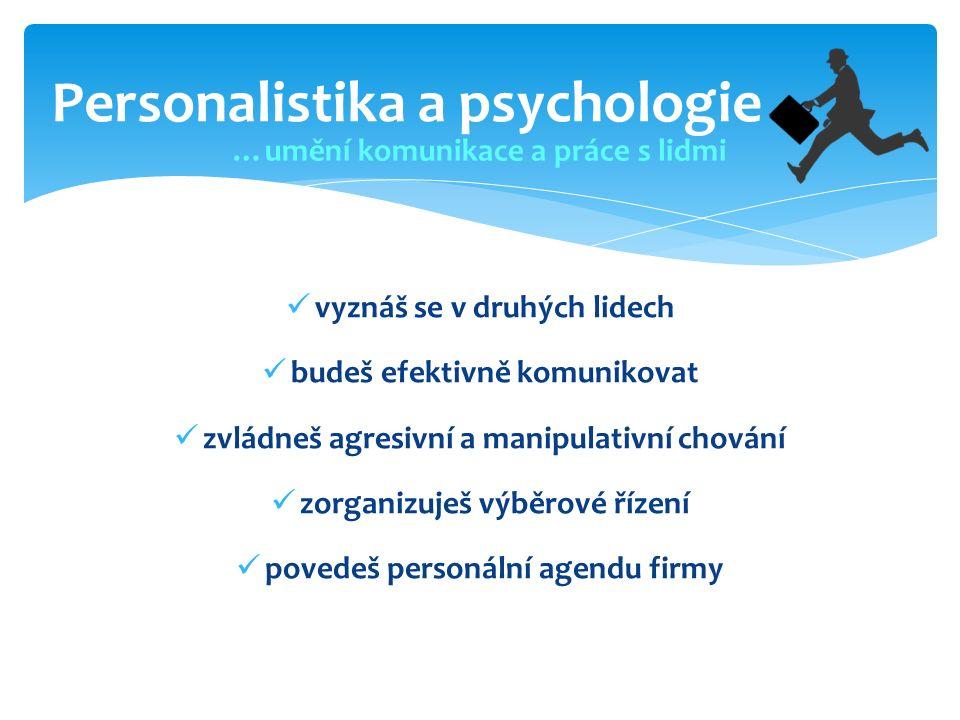 Personalistika a psychologie …umění komunikace a práce s lidmi vyznáš se v druhých lidech budeš efektivně komunikovat zvládneš agresivní a manipulativní chování zorganizuješ výběrové řízení povedeš personální agendu firmy