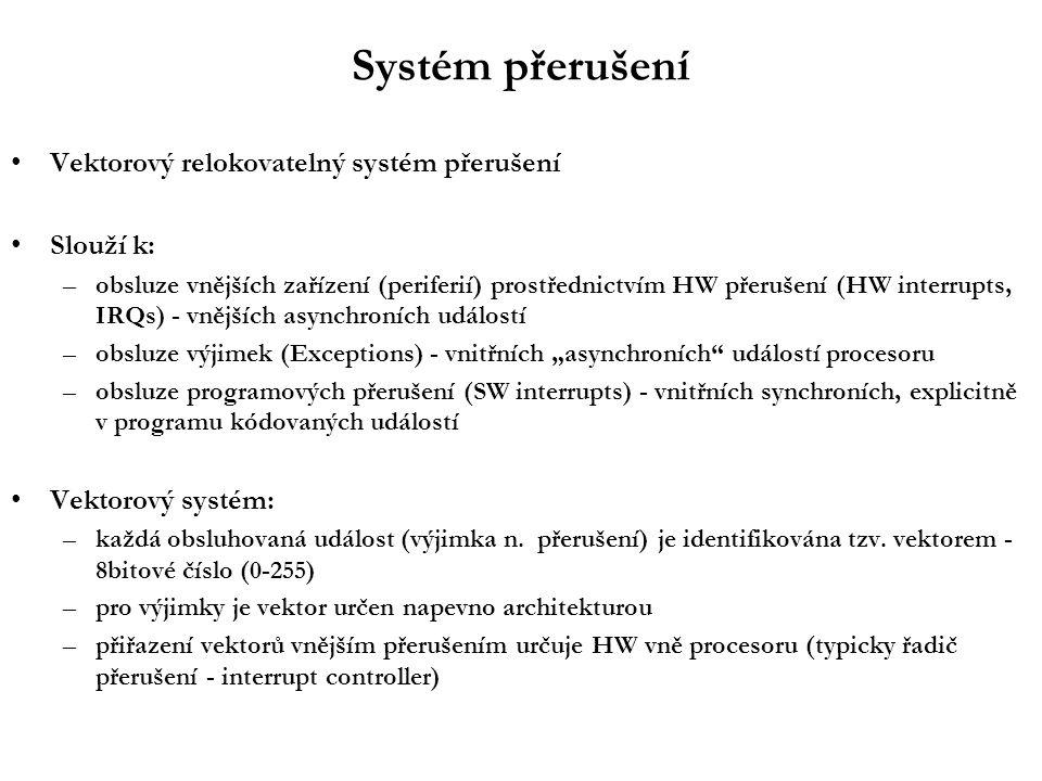 """Systém přerušení Vektorový relokovatelný systém přerušení Slouží k: –obsluze vnějších zařízení (periferií) prostřednictvím HW přerušení (HW interrupts, IRQs) - vnějších asynchroních událostí –obsluze výjimek (Exceptions) - vnitřních """"asynchroních událostí procesoru –obsluze programových přerušení (SW interrupts) - vnitřních synchroních, explicitně v programu kódovaných událostí Vektorový systém: –každá obsluhovaná událost (výjimka n."""