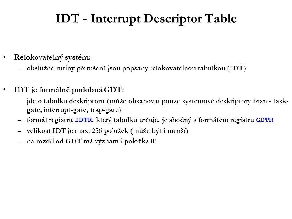 IDT - Interrupt Descriptor Table Relokovatelný systém: –obslužné rutiny přerušení jsou popsány relokovatelnou tabulkou (IDT) IDT je formálně podobná GDT: –jde o tabulku deskriptorů (může obsahovat pouze systémové deskriptory bran - task- gate, interrupt-gate, trap-gate) –formát registru IDTR, který tabulku určuje, je shodný s formátem registru GDTR –velikost IDT je max.