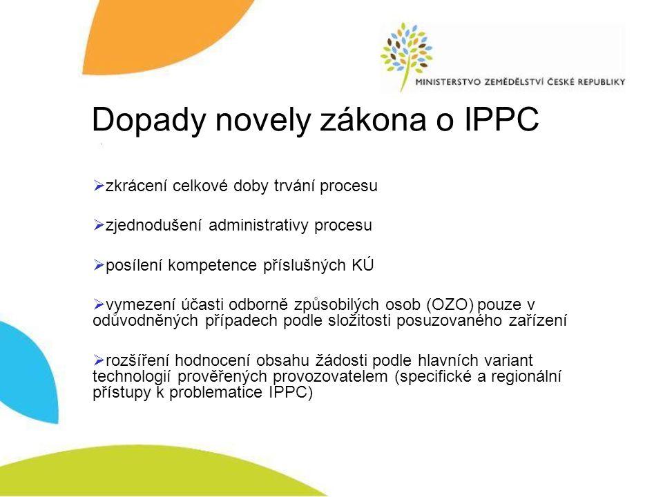 Dopady novely zákona o IPPC  zkrácení celkové doby trvání procesu  zjednodušení administrativy procesu  posílení kompetence příslušných KÚ  vymezení účasti odborně způsobilých osob (OZO) pouze v odůvodněných případech podle složitosti posuzovaného zařízení  rozšíření hodnocení obsahu žádosti podle hlavních variant technologií prověřených provozovatelem (specifické a regionální přístupy k problematice IPPC)