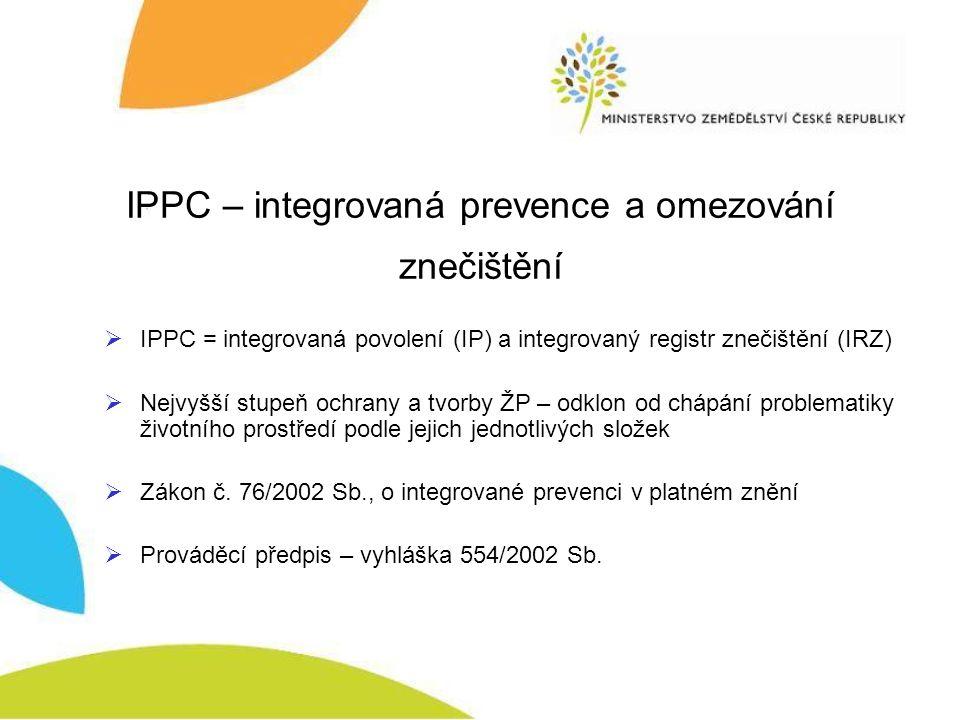 IPPC – integrovaná prevence a omezování znečištění  IPPC = integrovaná povolení (IP) a integrovaný registr znečištění (IRZ)  Nejvyšší stupeň ochrany a tvorby ŽP – odklon od chápání problematiky životního prostředí podle jejich jednotlivých složek  Zákon č.