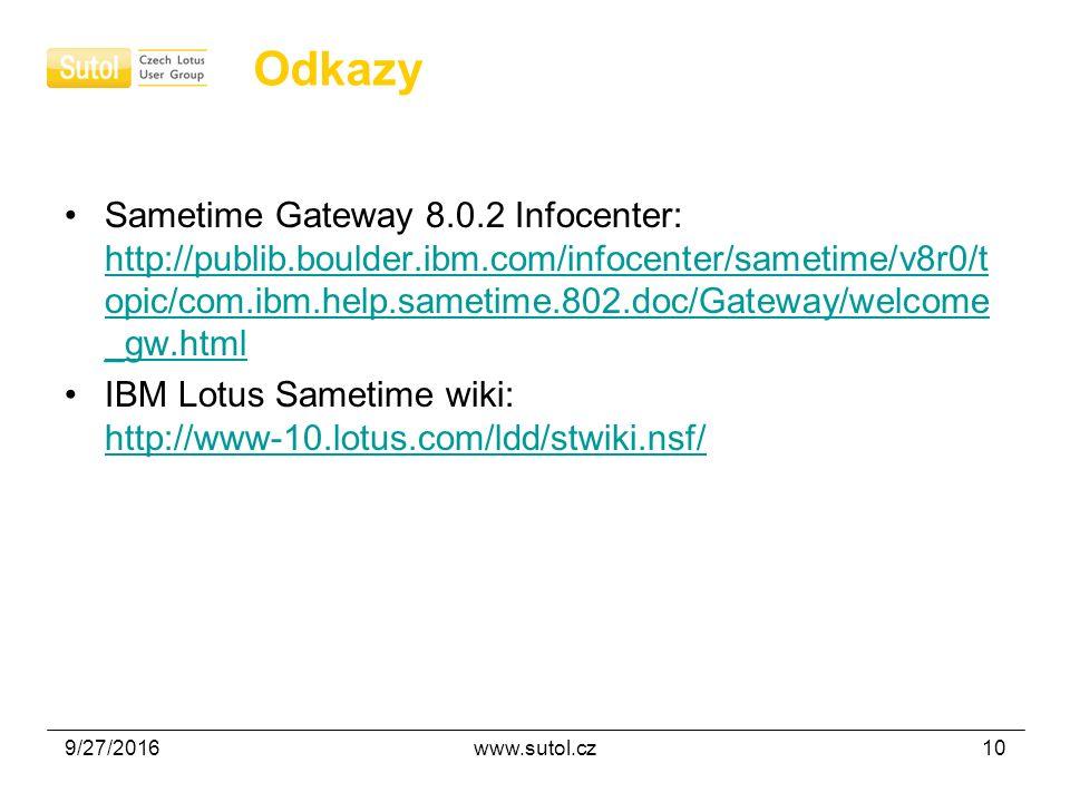 9/27/2016www.sutol.cz10 Odkazy Sametime Gateway 8.0.2 Infocenter: http://publib.boulder.ibm.com/infocenter/sametime/v8r0/t opic/com.ibm.help.sametime.802.doc/Gateway/welcome _gw.html http://publib.boulder.ibm.com/infocenter/sametime/v8r0/t opic/com.ibm.help.sametime.802.doc/Gateway/welcome _gw.html IBM Lotus Sametime wiki: http://www-10.lotus.com/ldd/stwiki.nsf/ http://www-10.lotus.com/ldd/stwiki.nsf/