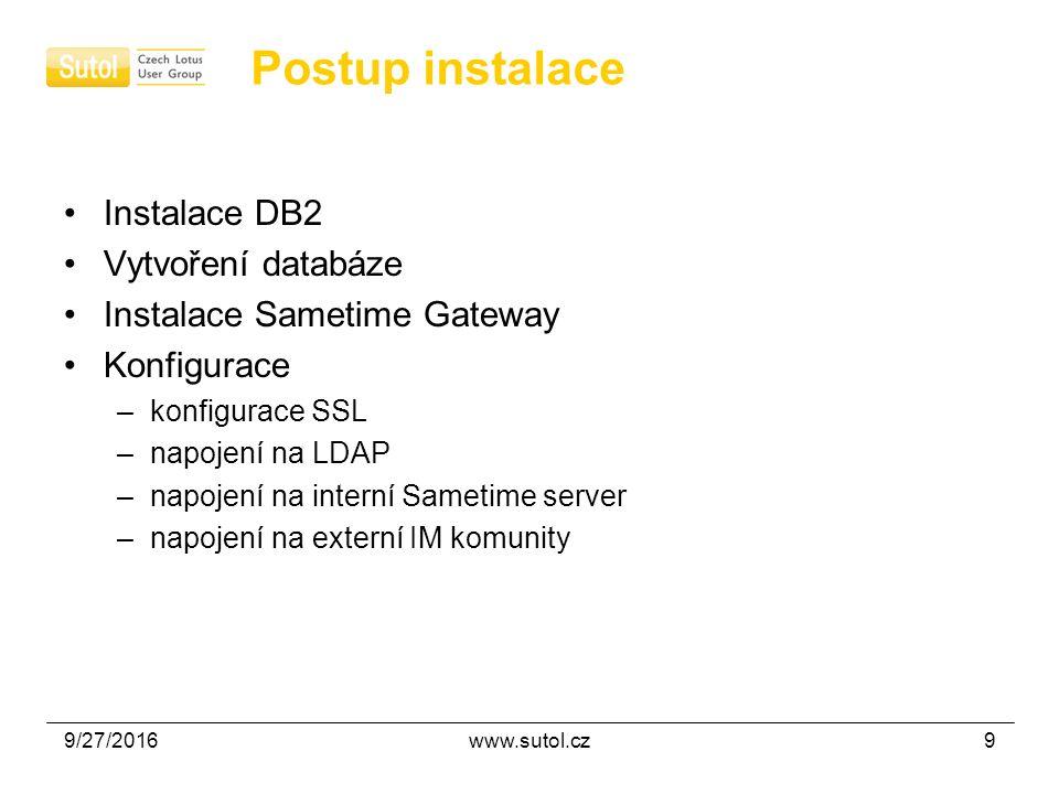 9/27/2016www.sutol.cz9 Postup instalace Instalace DB2 Vytvoření databáze Instalace Sametime Gateway Konfigurace –konfigurace SSL –napojení na LDAP –napojení na interní Sametime server –napojení na externí IM komunity