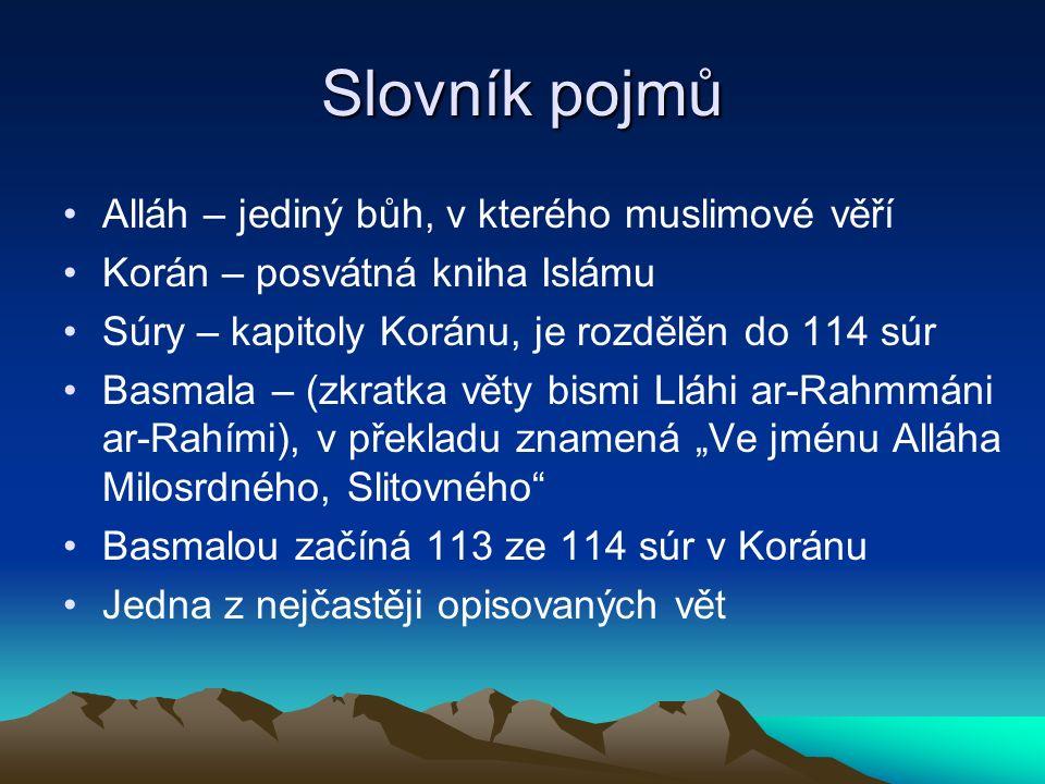 """Slovník pojmů Alláh – jediný bůh, v kterého muslimové věří Korán – posvátná kniha Islámu Súry – kapitoly Koránu, je rozdělěn do 114 súr Basmala – (zkratka věty bismi Lláhi ar-Rahmmáni ar-Rahími), v překladu znamená """"Ve jménu Alláha Milosrdného, Slitovného Basmalou začíná 113 ze 114 súr v Koránu Jedna z nejčastěji opisovaných vět"""