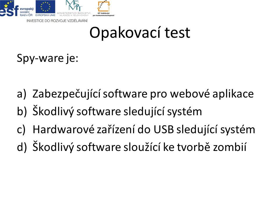 Opakovací test Spy-ware je: a)Zabezpečující software pro webové aplikace b)Škodlivý software sledující systém c)Hardwarové zařízení do USB sledující s