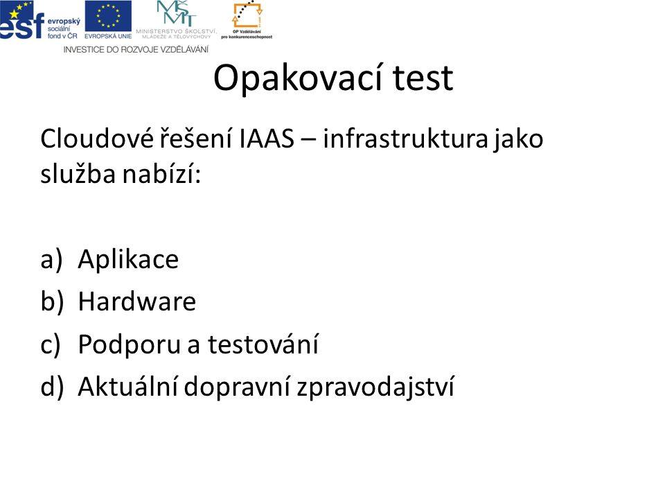 Opakovací test Cloudové řešení IAAS – infrastruktura jako služba nabízí: a)Aplikace b)Hardware c)Podporu a testování d)Aktuální dopravní zpravodajství