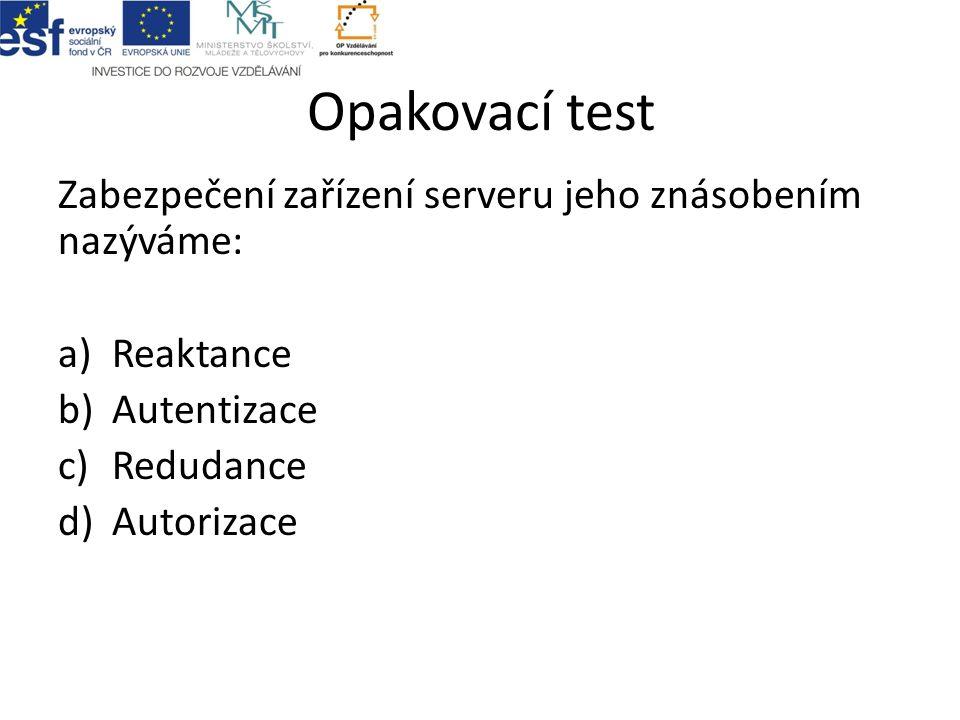 Opakovací test Zabezpečení zařízení serveru jeho znásobením nazýváme: a)Reaktance b)Autentizace c)Redudance d)Autorizace