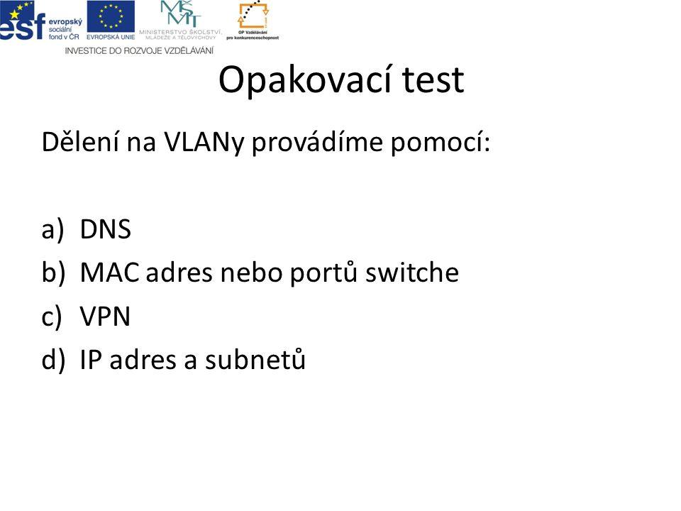 Opakovací test Dělení na VLANy provádíme pomocí: a)DNS b)MAC adres nebo portů switche c)VPN d)IP adres a subnetů