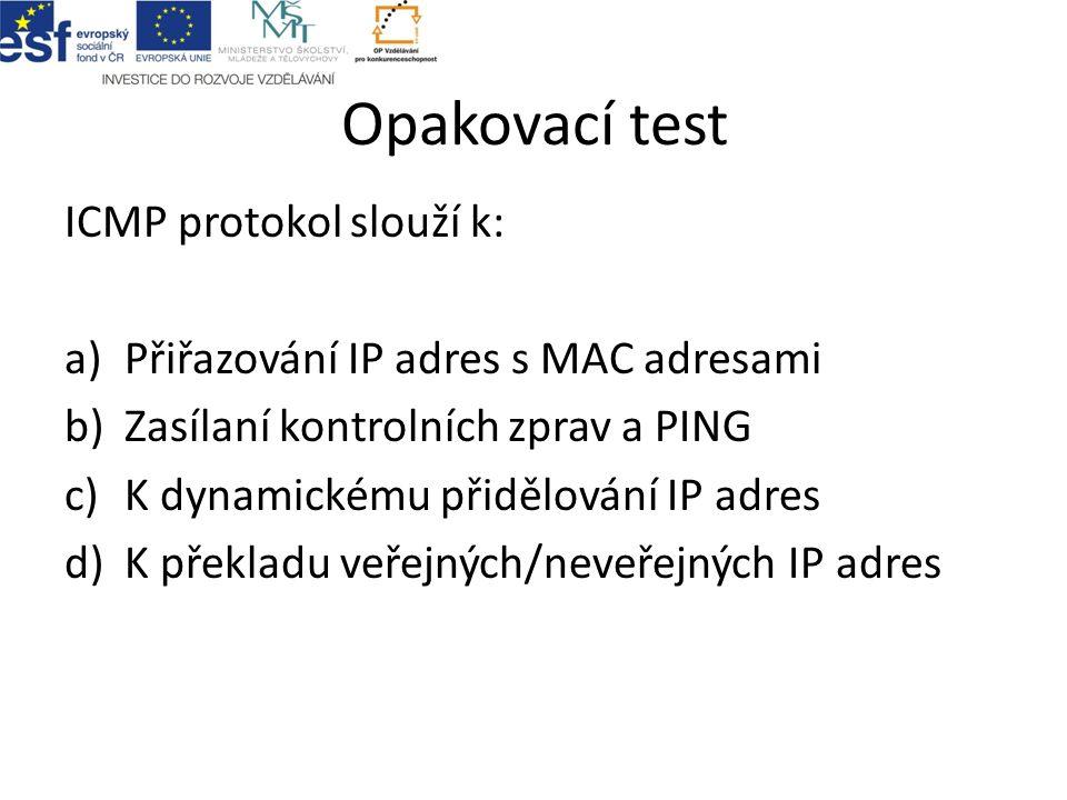 Opakovací test ICMP protokol slouží k: a)Přiřazování IP adres s MAC adresami b)Zasílaní kontrolních zprav a PING c)K dynamickému přidělování IP adres