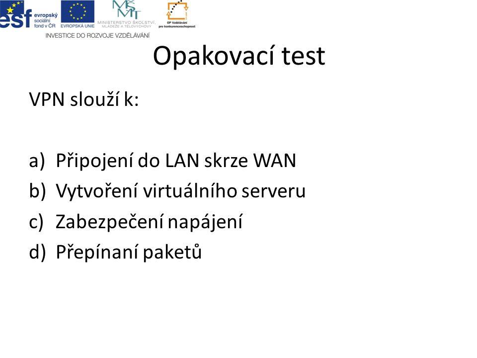 Opakovací test VPN slouží k: a)Připojení do LAN skrze WAN b)Vytvoření virtuálního serveru c)Zabezpečení napájení d)Přepínaní paketů
