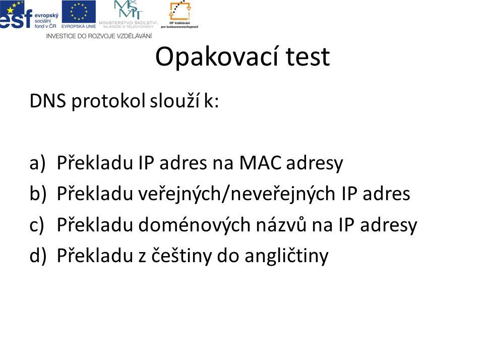 Opakovací test DNS protokol slouží k: a)Překladu IP adres na MAC adresy b)Překladu veřejných/neveřejných IP adres c)Překladu doménových názvů na IP ad