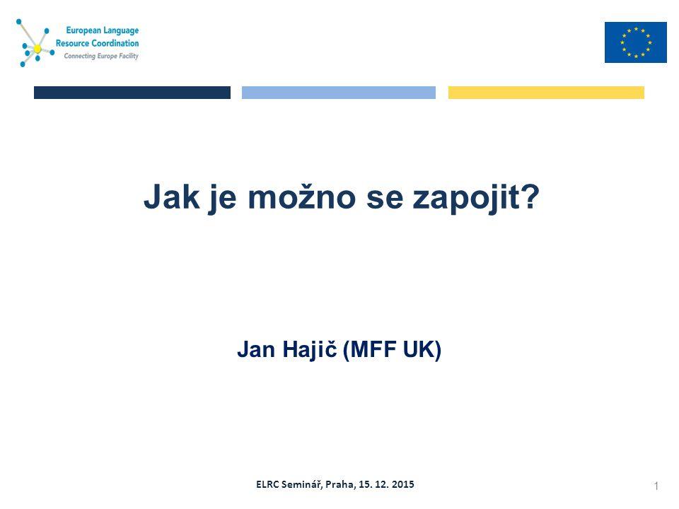ELRC Seminář, Praha, 15. 12. 2015 Jan Hajič (MFF UK) Jak je možno se zapojit 1