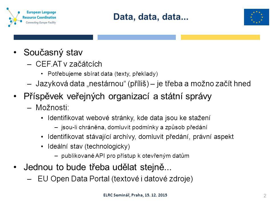 """ELRC Seminář, Praha, 15. 12. 2015 Současný stav –CEF.AT v začátcích Potřebujeme sbírat data (texty, překlady) –Jazyková data """"nestárnou"""" (příliš) – je"""