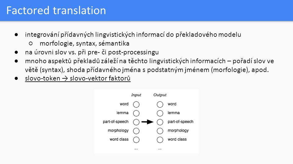 Factored translation ●integrování přídavných lingvistických informací do překladového modelu ○morfologie, syntax, sémantika ●na úrovni slov vs. při pr