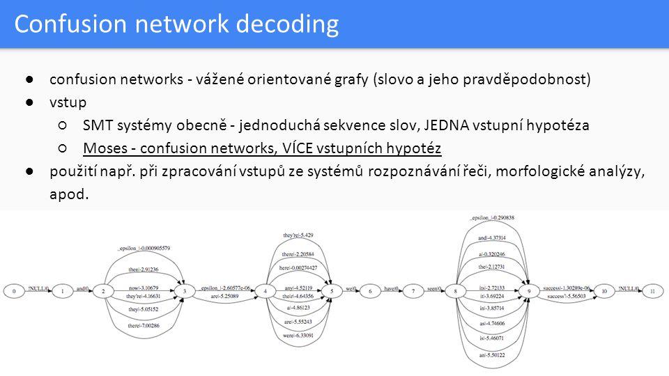 Confusion network decoding ●confusion networks - vážené orientované grafy (slovo a jeho pravděpodobnost) ●vstup ○SMT systémy obecně - jednoduchá sekvence slov, JEDNA vstupní hypotéza ○Moses - confusion networks, VÍCE vstupních hypotéz ●použití např.