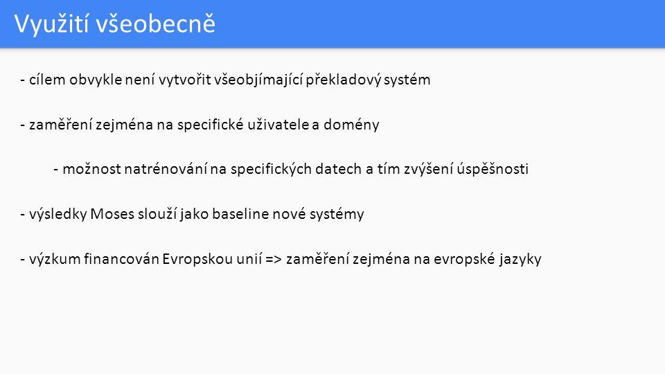 Využití všeobecně - cílem obvykle není vytvořit všeobjímající překladový systém - zaměření zejména na specifické uživatele a domény - možnost natrénování na specifických datech a tím zvýšení úspěšnosti - výsledky Moses slouží jako baseline nové systémy - výzkum financován Evropskou unií => zaměření zejména na evropské jazyky