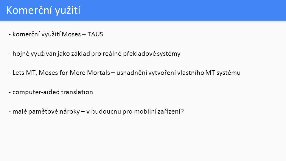 Komerční yužití - komerční využití Moses – TAUS - hojně využíván jako základ pro reálné překladové systémy - Lets MT, Moses for Mere Mortals – usnadně