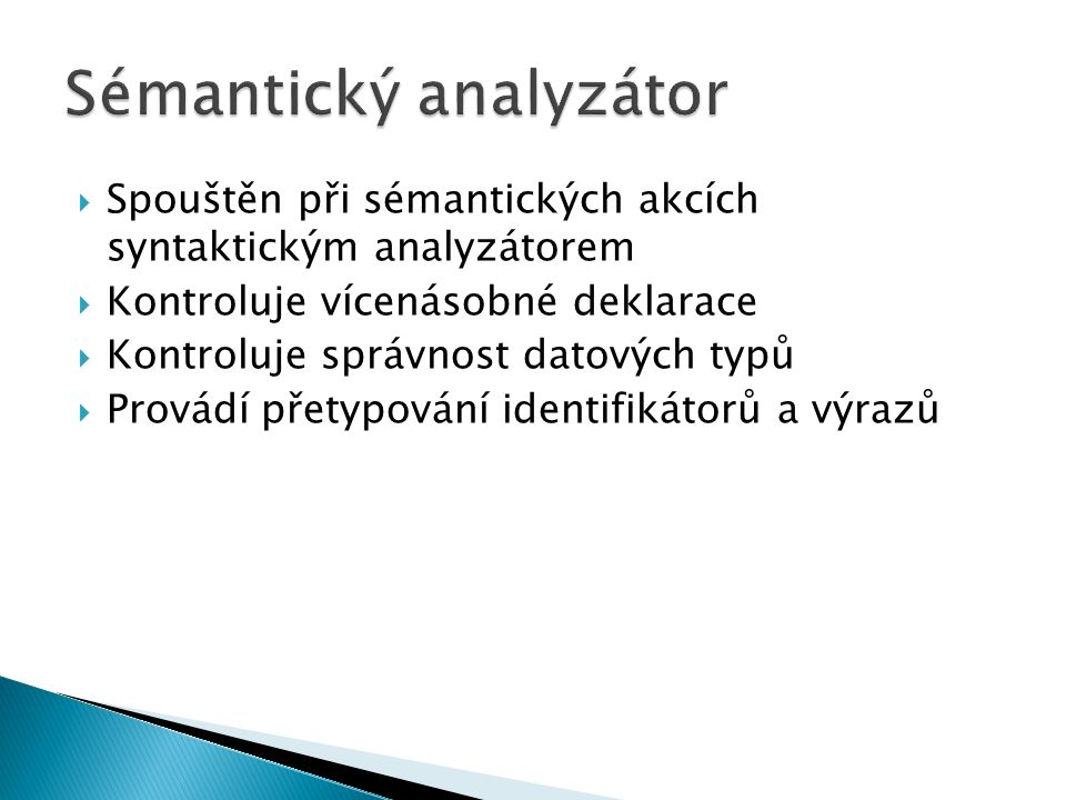  Spouštěn při sémantických akcích syntaktickým analyzátorem  Kontroluje vícenásobné deklarace  Kontroluje správnost datových typů  Provádí přetypování identifikátorů a výrazů