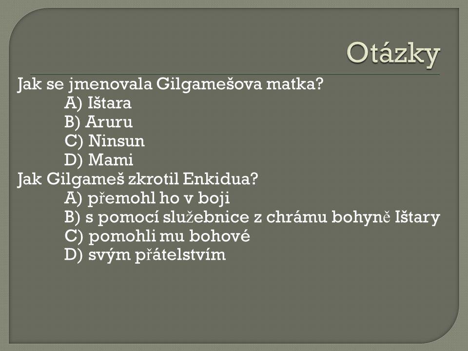 Jak se jmenovala Gilgamešova matka? A) Ištara B) Aruru C) Ninsun D) Mami Jak Gilgameš zkrotil Enkidua? A) p ř emohl ho v boji B) s pomocí slu ž ebnice