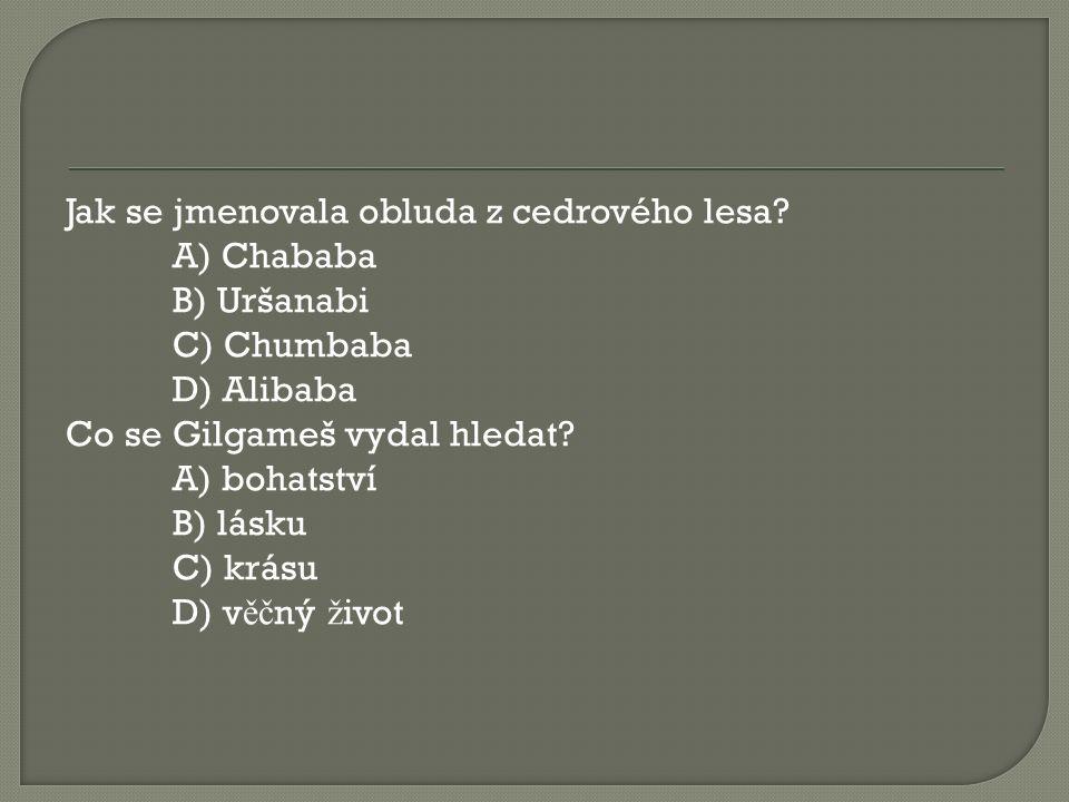 Jak se jmenovala obluda z cedrového lesa? A) Chababa B) Uršanabi C) Chumbaba D) Alibaba Co se Gilgameš vydal hledat? A) bohatství B) lásku C) krásu D)