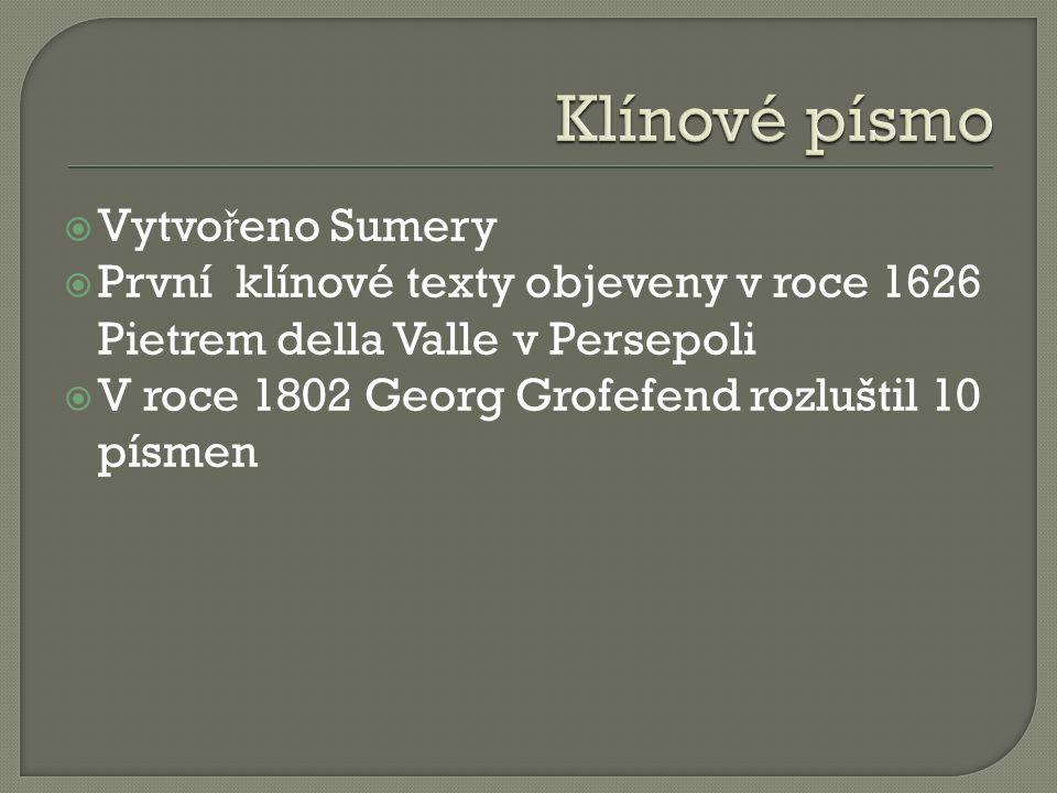  Vytvo ř eno Sumery  První klínové texty objeveny v roce 1626 Pietrem della Valle v Persepoli  V roce 1802 Georg Grofefend rozluštil 10 písmen