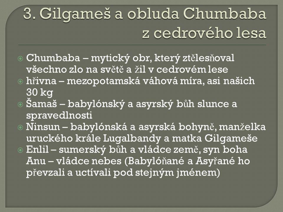  Chumbaba – mytický obr, který zt ě les ň oval všechno zlo na sv ě t ě a ž il v cedrovém lese  h ř ivna – mezopotamská váhová míra, asi našich 30 kg