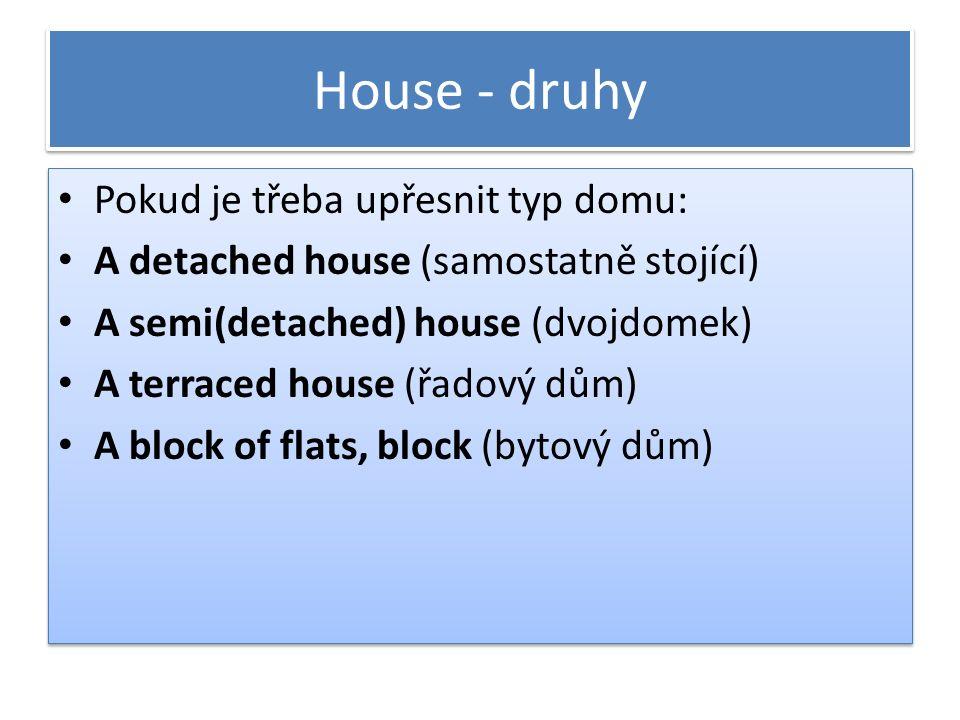 House - druhy Pokud je třeba upřesnit typ domu: A detached house (samostatně stojící) A semi(detached) house (dvojdomek) A terraced house (řadový dům) A block of flats, block (bytový dům) Pokud je třeba upřesnit typ domu: A detached house (samostatně stojící) A semi(detached) house (dvojdomek) A terraced house (řadový dům) A block of flats, block (bytový dům)