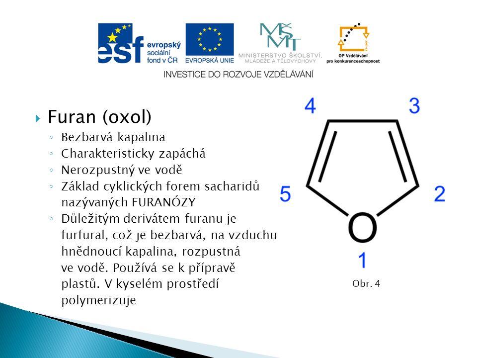  Furan (oxol) ◦ Bezbarvá kapalina ◦ Charakteristicky zapáchá ◦ Nerozpustný ve vodě ◦ Základ cyklických forem sacharidů nazývaných FURANÓZY ◦ Důležitým derivátem furanu je furfural, což je bezbarvá, na vzduchu hnědnoucí kapalina, rozpustná ve vodě.