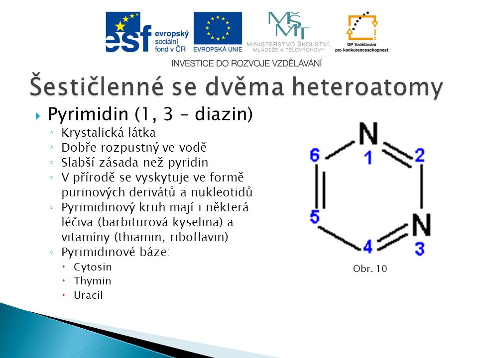  Pyrimidin (1, 3 – diazin) ◦ Krystalická látka ◦ Dobře rozpustný ve vodě ◦ Slabší zásada než pyridin ◦ V přírodě se vyskytuje ve formě purinových derivátů a nukleotidů ◦ Pyrimidinový kruh mají i některá léčiva (barbiturová kyselina) a vitamíny (thiamin, riboflavin) ◦ Pyrimidinové báze:  Cytosin  Thymin  Uracil Obr.