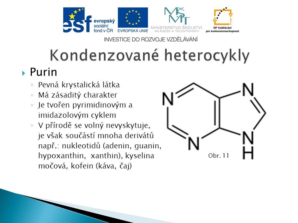  Purin ◦ Pevná krystalická látka ◦ Má zásaditý charakter ◦ Je tvořen pyrimidinovým a imidazolovým cyklem ◦ V přírodě se volný nevyskytuje, je však součástí mnoha derivátů např.: nukleotidů (adenin, guanin, hypoxanthin, xanthin), kyselina močová, kofein (káva, čaj) Obr.