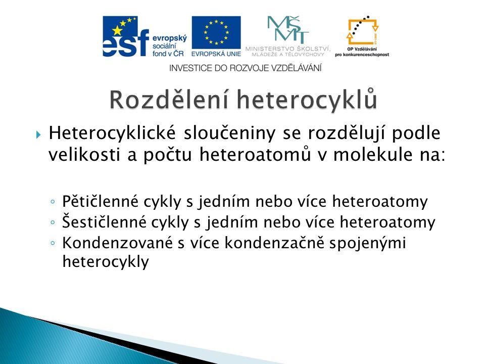  Heterocyklické sloučeniny se rozdělují podle velikosti a počtu heteroatomů v molekule na: ◦ Pětičlenné cykly s jedním nebo více heteroatomy ◦ Šestičlenné cykly s jedním nebo více heteroatomy ◦ Kondenzované s více kondenzačně spojenými heterocykly