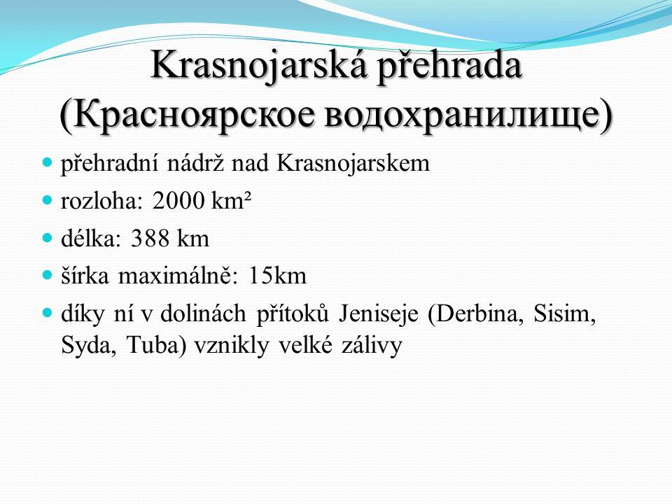 Krasnojarská přehrada (Красноярское водохранилище) přehradní nádrž nad Krasnojarskem rozloha: 2000 km² délka: 388 km šírka maximálně: 15km díky ní v dolinách přítoků Jeniseje (Derbina, Sisim, Syda, Tuba) vznikly velké zálivy