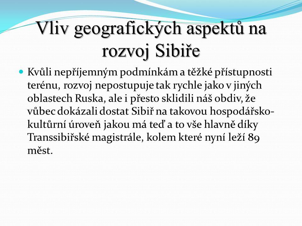 Vliv geografických aspektů na rozvoj Sibiře Kvůli nepříjemným podmínkám a těžké přístupnosti terénu, rozvoj nepostupuje tak rychle jako v jiných oblas