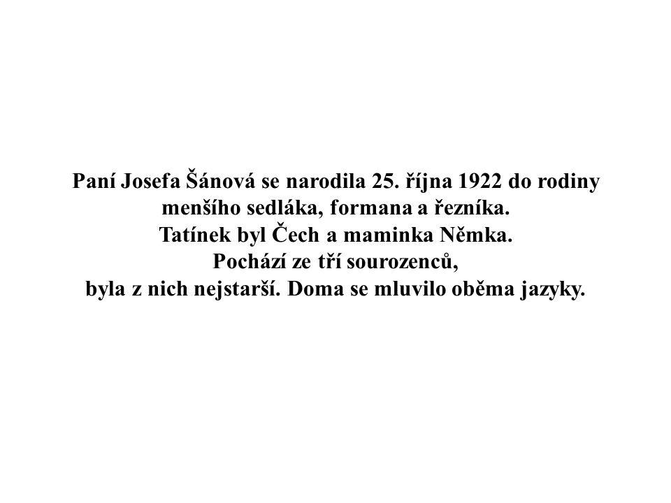 Paní Josefa Šánová se narodila 25.října 1922 do rodiny menšího sedláka, formana a řezníka.