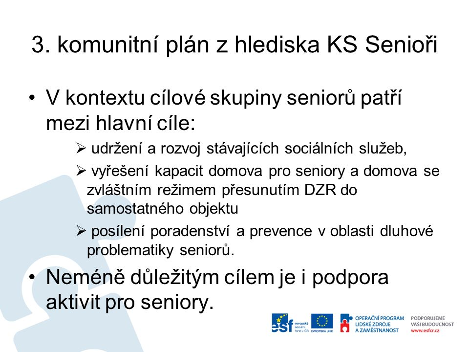 3. komunitní plán z hlediska KS Senioři V kontextu cílové skupiny seniorů patří mezi hlavní cíle:  udržení a rozvoj stávajících sociálních služeb, 