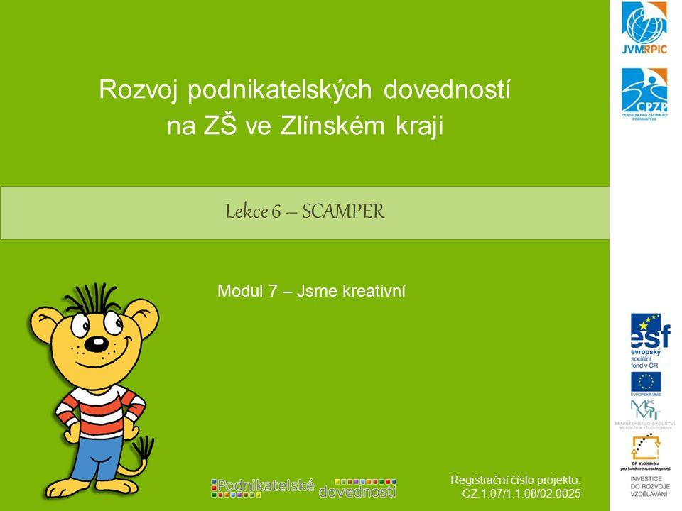 Lekce 6 – SCAMPER Rozvoj podnikatelských dovedností na ZŠ ve Zlínském kraji Registrační číslo projektu: CZ.1.07/1.1.08/02.0025 Modul 7 – Jsme kreativní