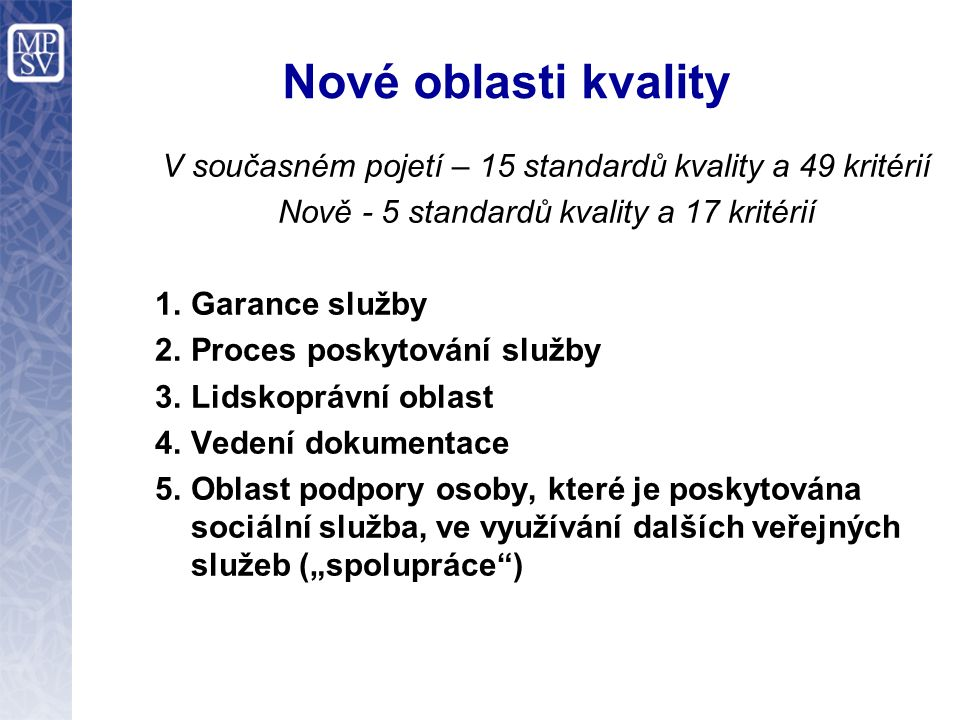 Nové oblasti kvality V současném pojetí – 15 standardů kvality a 49 kritérií Nově - 5 standardů kvality a 17 kritérií 1.Garance služby 2.Proces poskyt