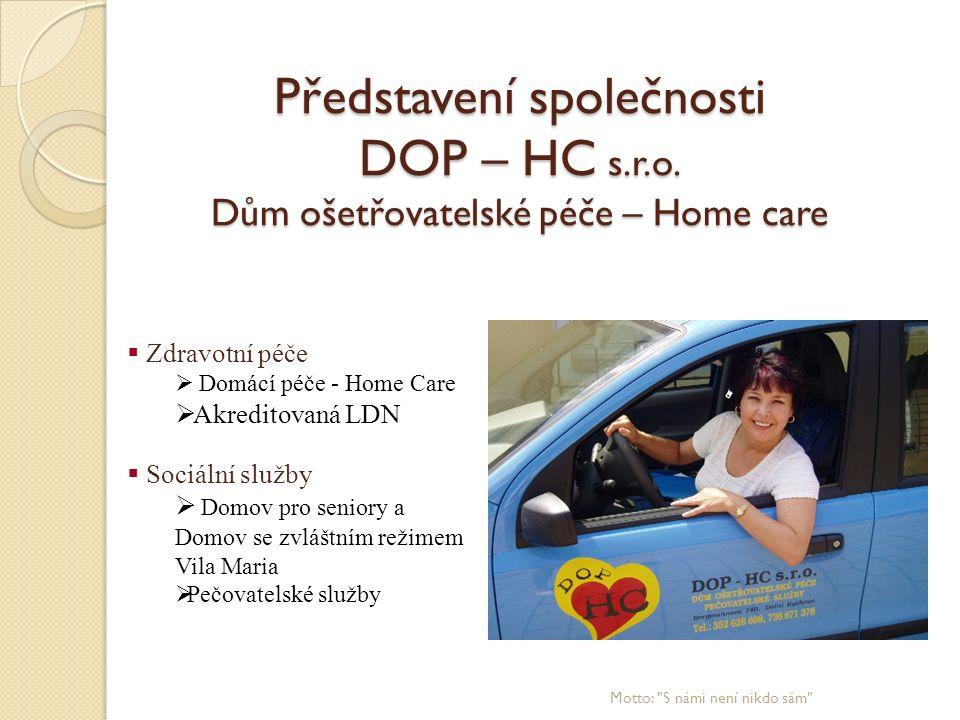 Motto: S námi není nikdo sám Historie společnosti Zakladatelka firmy: Maria Scholzová, zdravotní sestra 1993 – založení agentury Home Care – 3 klienti, 1 zdravotní sestra 1994 – 6 zdravotních sester, 300 klientů na sokolovsku 1995 – 12 zdravotních sester, 540 klientů na sokolovsku, Nyní – 13 všeobecných sester, 650 pacientů 1998 – otevření Domu ošetřovatelské péče, 83 lůžek, dohromady 60 zaměstnanců 2004 – spolumajiteli se staly také čtyři děti zakladatelky, celkem 81 zaměstnanců 2007 – otevření vily Maria, 42 lůžek, 2011 – 135 zaměstnanců Současná ředitelka: MSc.