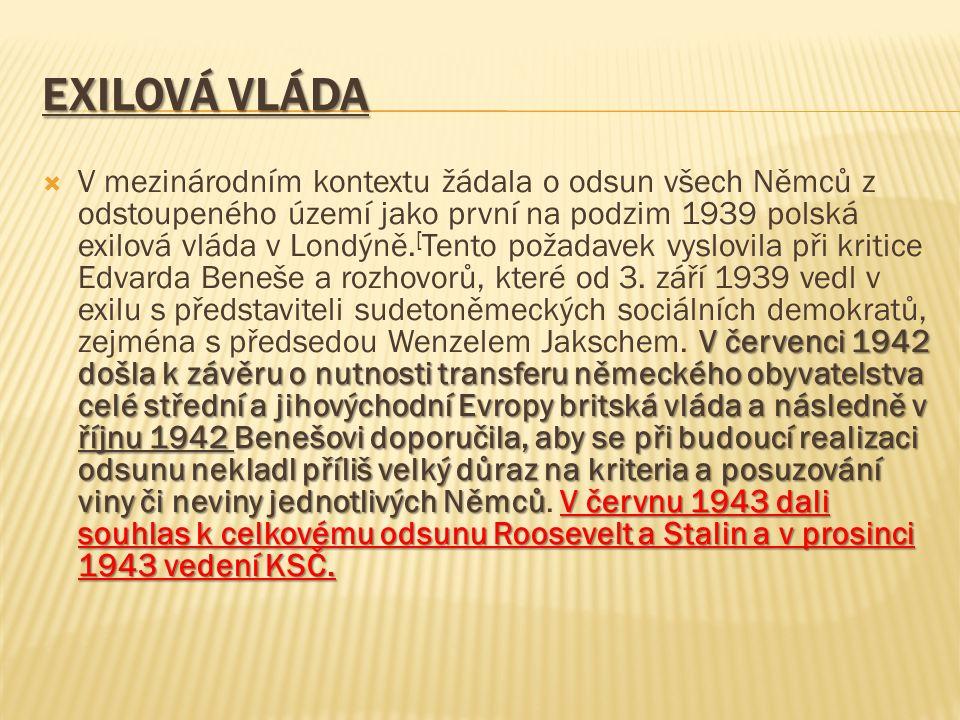 EXILOVÁ VLÁDA V červenci 1942 došla k závěru o nutnosti transferu německého obyvatelstva celé střední a jihovýchodní Evropy britská vláda a následně v říjnu 1942 Benešovi doporučila, aby se při budoucí realizaci odsunu nekladl příliš velký důraz na kriteria a posuzování viny či neviny jednotlivých NěmcůV červnu 1943 dali souhlas k celkovému odsunu Roosevelt a Stalin a v prosinci 1943 vedení KSČ.