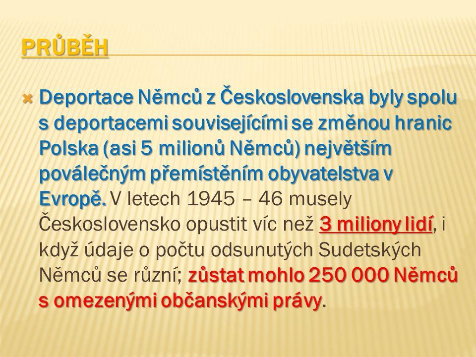 PRŮBĚH  Deportace Němců z Československa byly spolu s deportacemi souvisejícími se změnou hranic Polska (asi 5 milionů Němců) největším poválečným přemístěním obyvatelstva v Evropě.