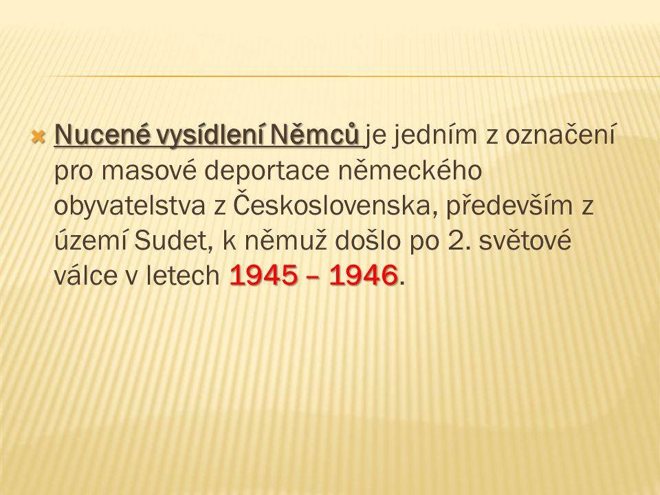  Nucené vysídlení Němců 1945 – 1946  Nucené vysídlení Němců je jedním z označení pro masové deportace německého obyvatelstva z Československa, především z území Sudet, k němuž došlo po 2.