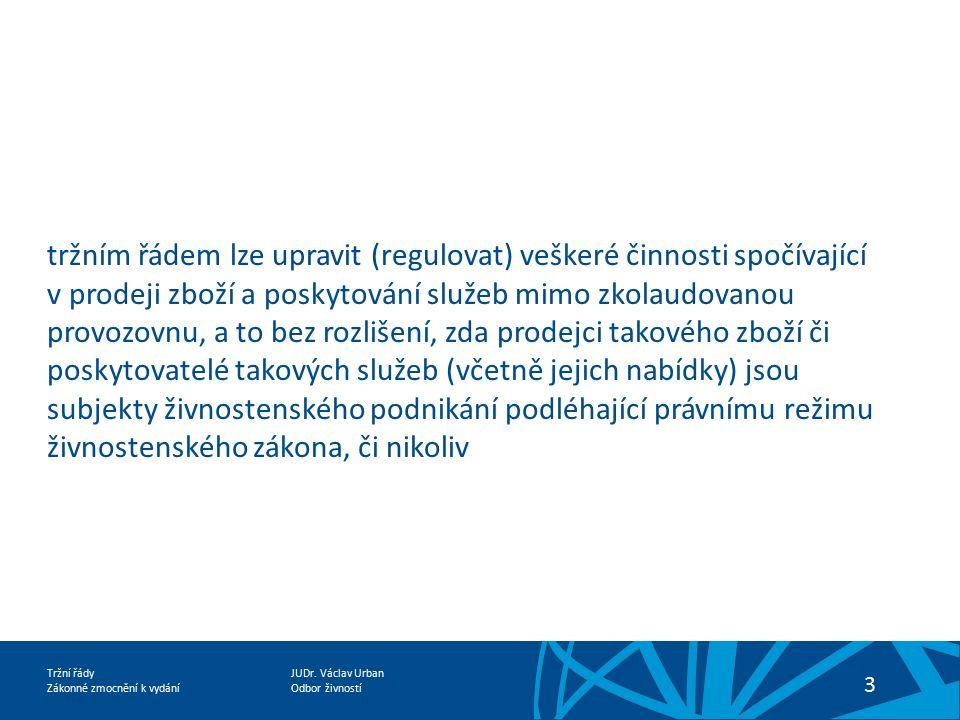 JUDr. Václav Urban Odbor živností Tržní řády Zákonné zmocnění k vydání 3 tržním řádem lze upravit (regulovat) veškeré činnosti spočívající v prodeji z