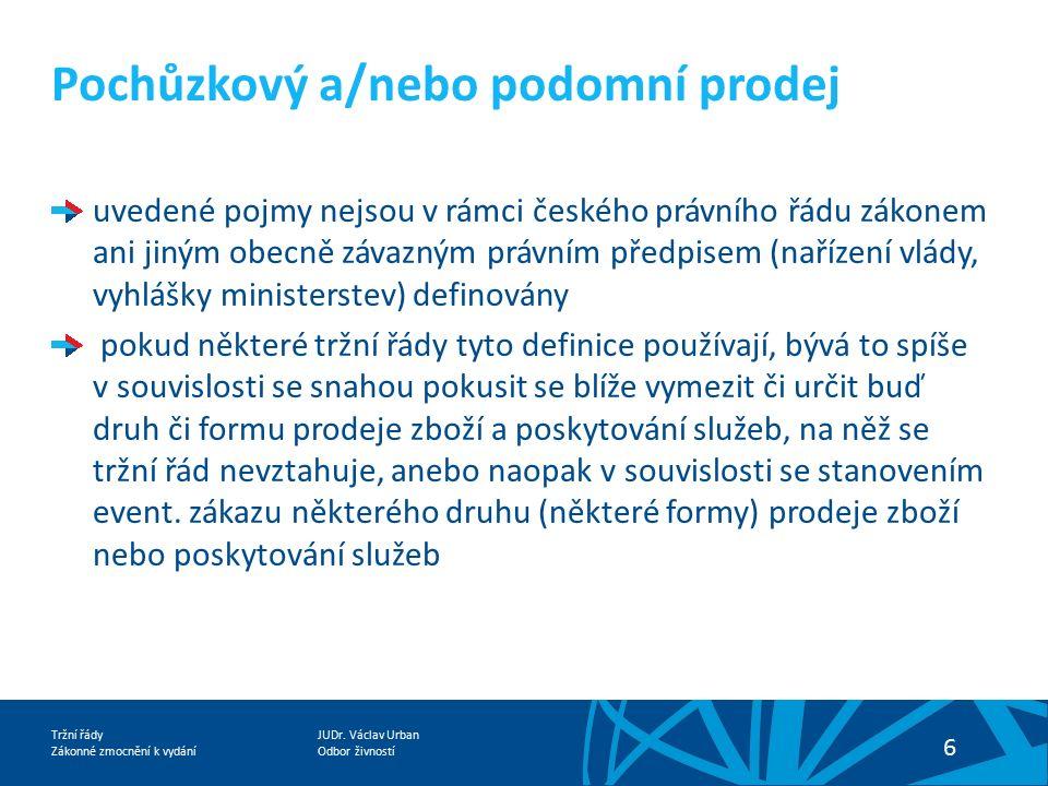 JUDr. Václav Urban Odbor živností Tržní řády Zákonné zmocnění k vydání 6 Pochůzkový a/nebo podomní prodej uvedené pojmy nejsou v rámci českého právníh