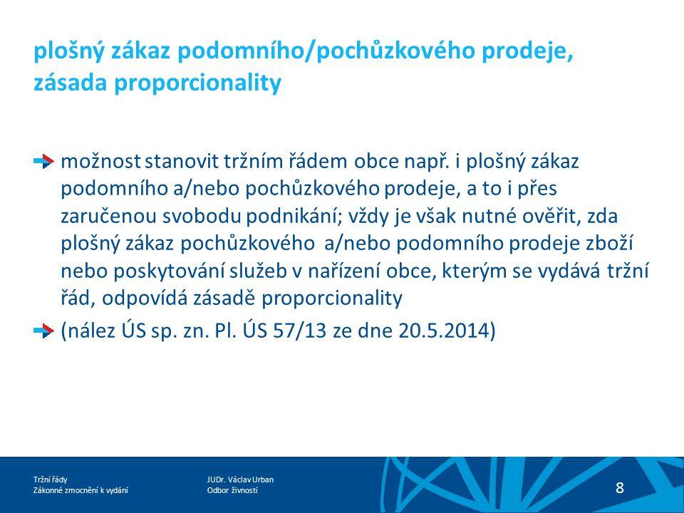 JUDr. Václav Urban Odbor živností Tržní řády Zákonné zmocnění k vydání 8 plošný zákaz podomního/pochůzkového prodeje, zásada proporcionality možnost s