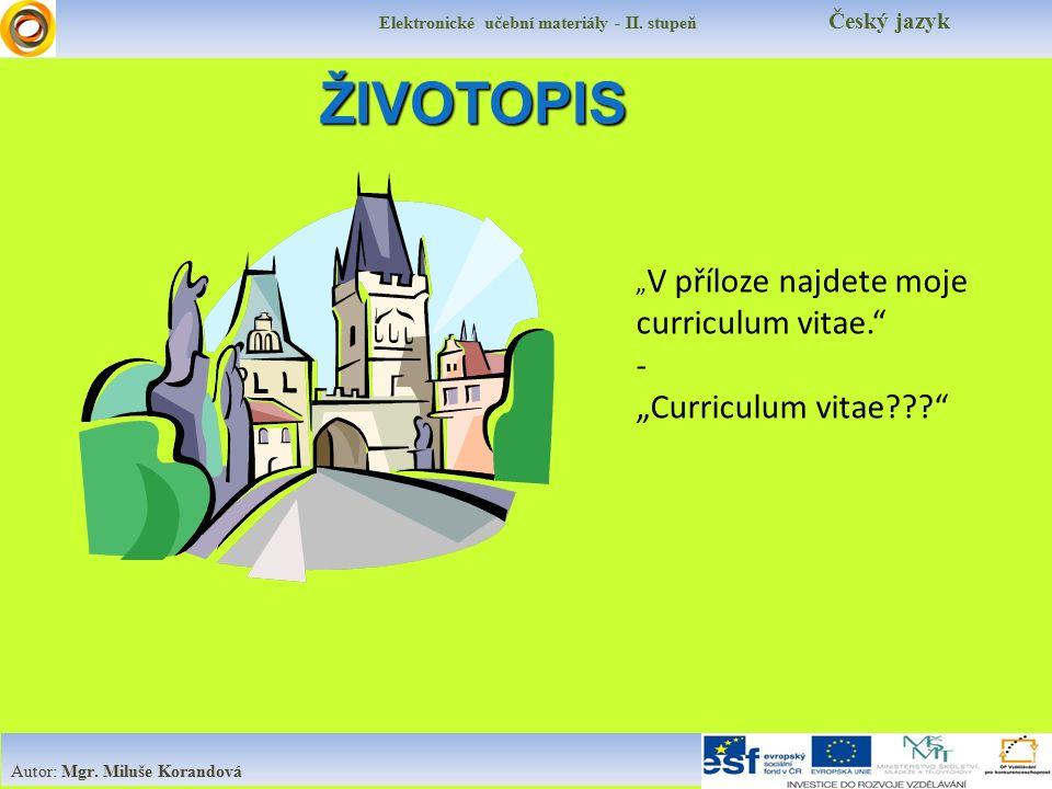 """ŽIVOTOPIS """" V příloze najdete moje curriculum vitae."""" - """"Curriculum vitae???"""" Elektronické učební materiály - II. stupeň Český jazyk Autor: Mgr. Miluš"""