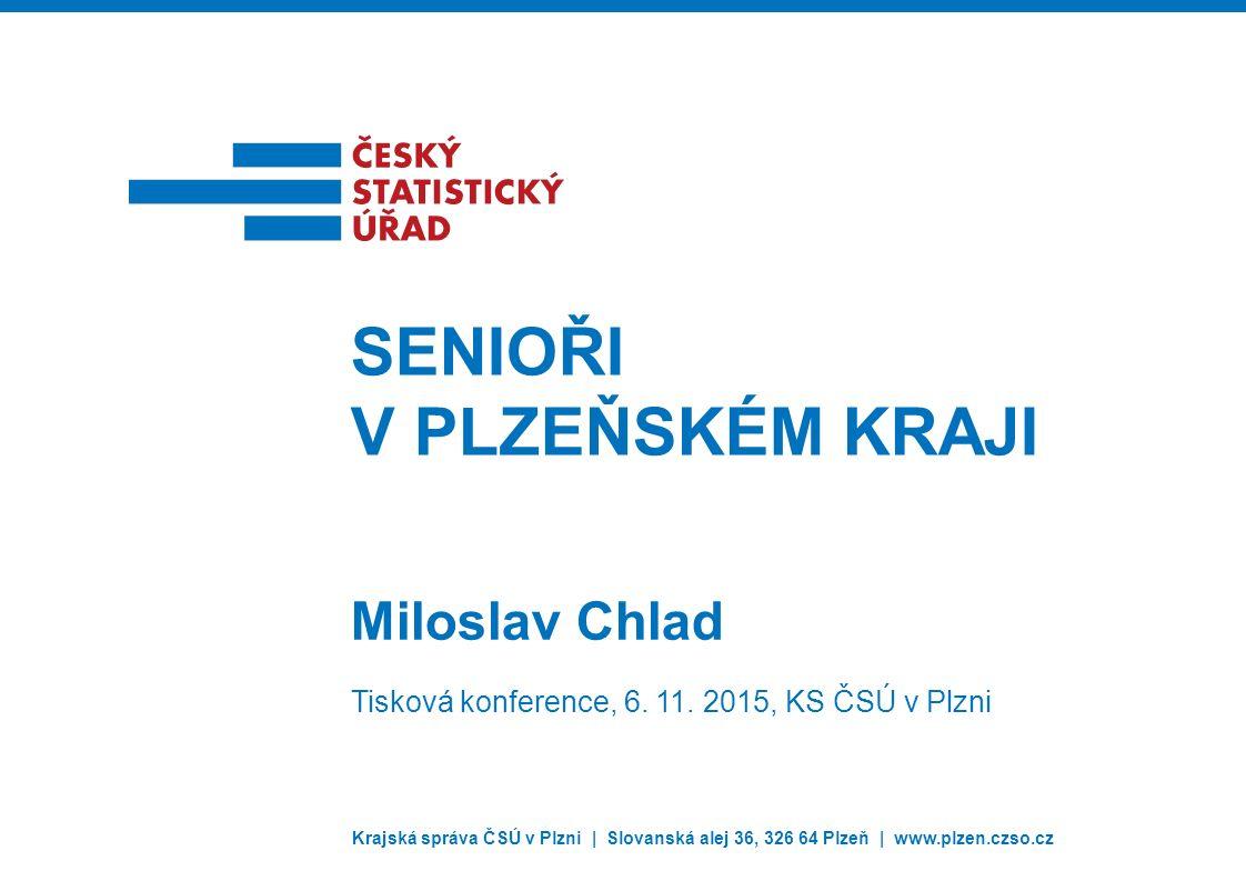 Krajská správa ČSÚ v Plzni | Slovanská alej 36, 326 64 Plzeň | www.plzen.czso.cz Miloslav Chlad SENIOŘI V PLZEŇSKÉM KRAJI Tisková konference, 6.