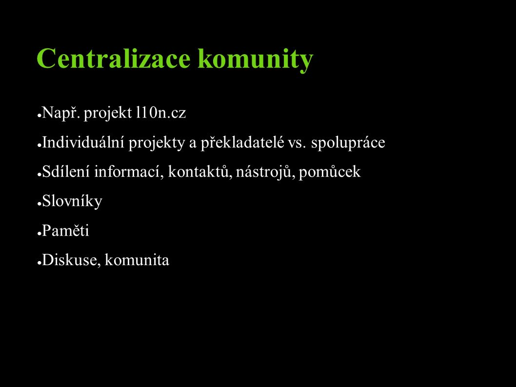 Centralizace komunity ● Např. projekt l10n.cz ● Individuální projekty a překladatelé vs.